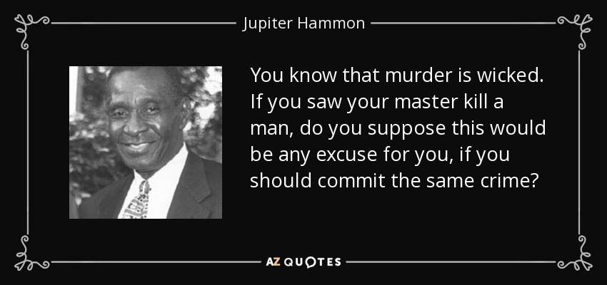 You know that murder is wicked. If you saw your master kill a man, do you suppose this would be any excuse for you, if you should commit the same crime? - Jupiter Hammon