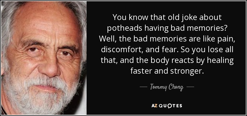 You know that old joke about potheads having bad memories? Well, the bad memories are like pain, discomfort, and fear. So you lose all that, and the body reacts by healing faster and stronger. - Tommy Chong