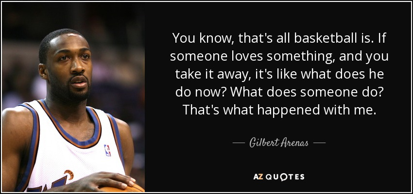 You know, that's all basketball is. If someone loves something, and you take it away, it's like what does he do now? What does someone do? That's what happened with me. - Gilbert Arenas