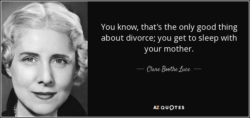 You know, that's the only good thing about divorce; you get to sleep with your mother. - Clare Boothe Luce