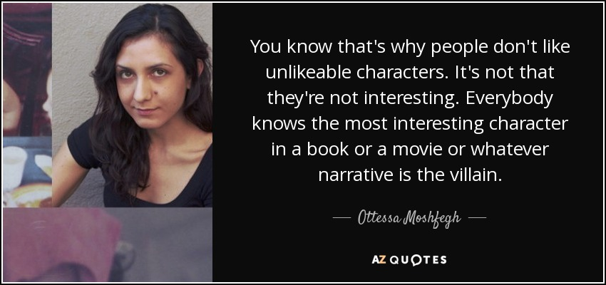 You know that's why people don't like unlikeable characters. It's not that they're not interesting. Everybody knows the most interesting character in a book or a movie or whatever narrative is the villain. - Ottessa Moshfegh