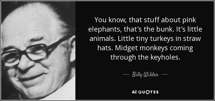 You know, that stuff about pink elephants, that's the bunk. It's little animals. Little tiny turkeys in straw hats. Midget monkeys coming through the keyholes. - Billy Wilder