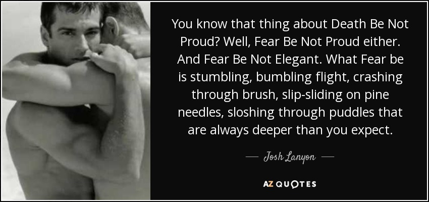You know that thing about Death Be Not Proud? Well, Fear Be Not Proud either. And Fear Be Not Elegant. What Fear be is stumbling, bumbling flight, crashing through brush, slip-sliding on pine needles, sloshing through puddles that are always deeper than you expect. - Josh Lanyon