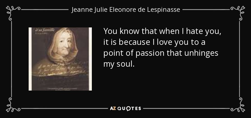 You know that when I hate you, it is because I love you to a point of passion that unhinges my soul. - Jeanne Julie Eleonore de Lespinasse