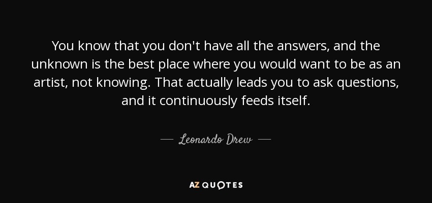You know that you don't have all the answers, and the unknown is the best place where you would want to be as an artist, not knowing. That actually leads you to ask questions, and it continuously feeds itself. - Leonardo Drew
