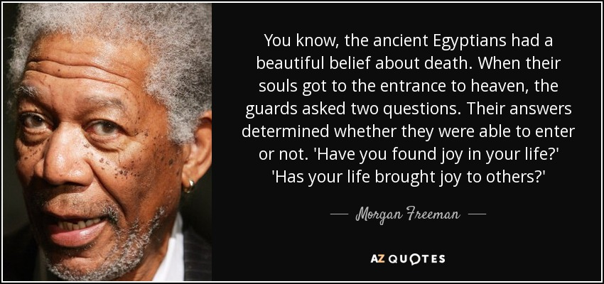 You know, the ancient Egyptians had a beautiful belief about death. When their souls got to the entrance to heaven, the guards asked two questions. Their answers determined whether they were able to enter or not. 'Have you found joy in your life?' 'Has your life brought joy to others?' - Morgan Freeman