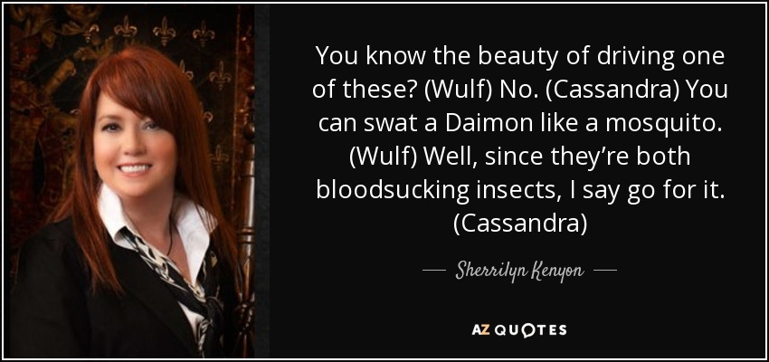 You know the beauty of driving one of these? (Wulf) No. (Cassandra) You can swat a Daimon like a mosquito. (Wulf) Well, since they're both bloodsucking insects, I say go for it. (Cassandra) - Sherrilyn Kenyon