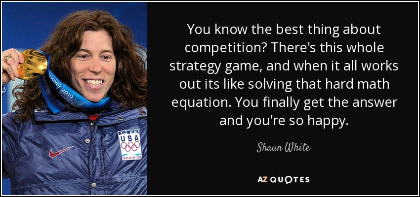You know the best thing about competition? There's this whole strategy game, and when it all works out its like solving that hard math equation. You finally get the answer and you're so happy. - Shaun White