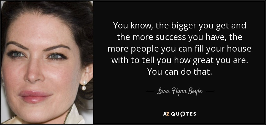 You know, the bigger you get and the more success you have, the more people you can fill your house with to tell you how great you are. You can do that. - Lara Flynn Boyle