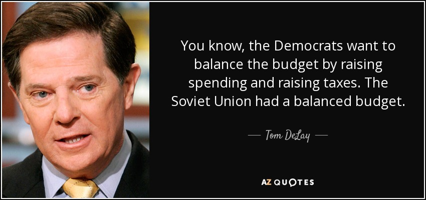 You know, the Democrats want to balance the budget by raising spending and raising taxes. The Soviet Union had a balanced budget. - Tom DeLay