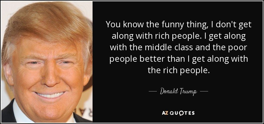 You know the funny thing, I don't get along with rich people. I get along with the middle class and the poor people better than I get along with the rich people. - Donald Trump