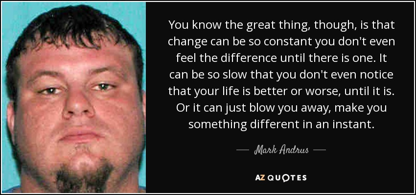 You know the great thing, though, is that change can be so constant you don't even feel the difference until there is one. It can be so slow that you don't even notice that your life is better or worse, until it is. Or it can just blow you away, make you something different in an instant. - Mark Andrus