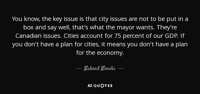 You know, the key issue is that city issues are not to be put in a box and say well, that's what the mayor wants. They're Canadian issues. Cities account for 75 percent of our GDP. If you don't have a plan for cities, it means you don't have a plan for the economy. - Naheed Nenshi