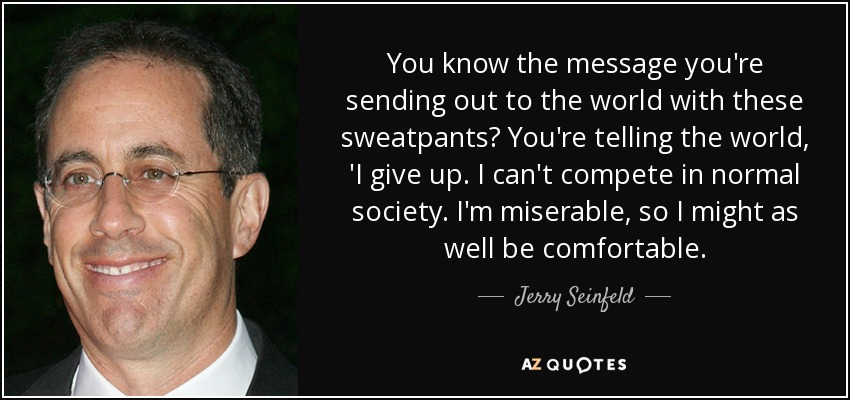 You know the message you're sending out to the world with these sweatpants? You're telling the world, 'I give up. I can't compete in normal society. I'm miserable, so I might as well be comfortable. - Jerry Seinfeld