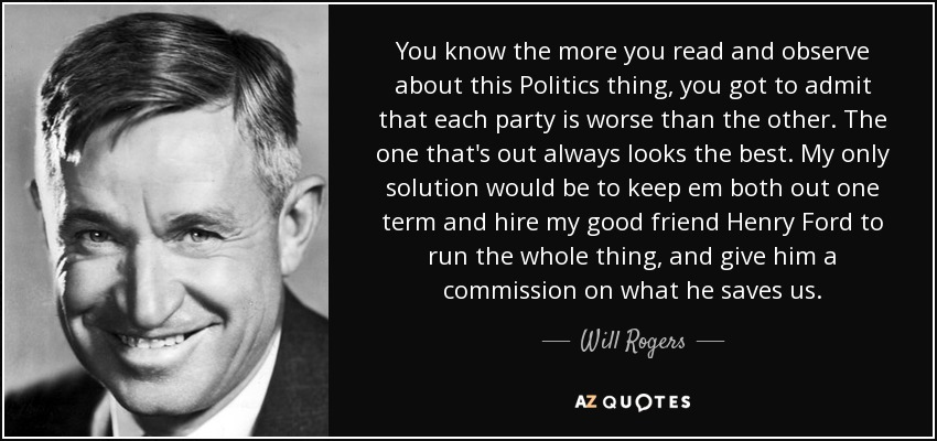 You know the more you read and observe about this Politics thing, you got to admit that each party is worse than the other. The one that's out always looks the best. My only solution would be to keep em both out one term and hire my good friend Henry Ford to run the whole thing, and give him a commission on what he saves us. - Will Rogers