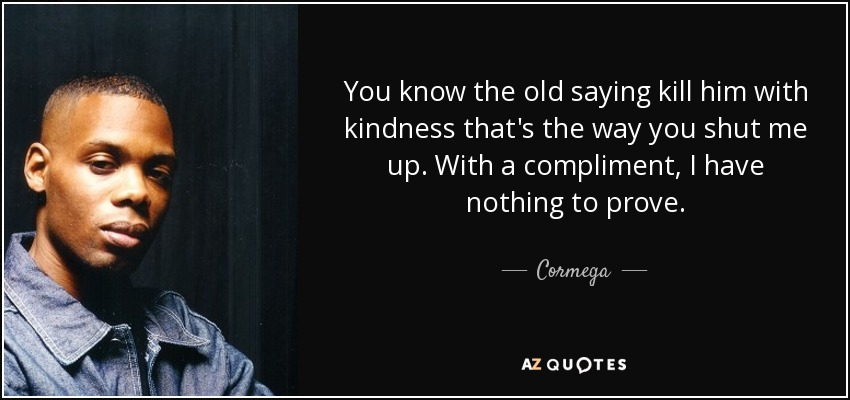 You know the old saying kill him with kindness that's the way you shut me up. With a compliment, I have nothing to prove. - Cormega