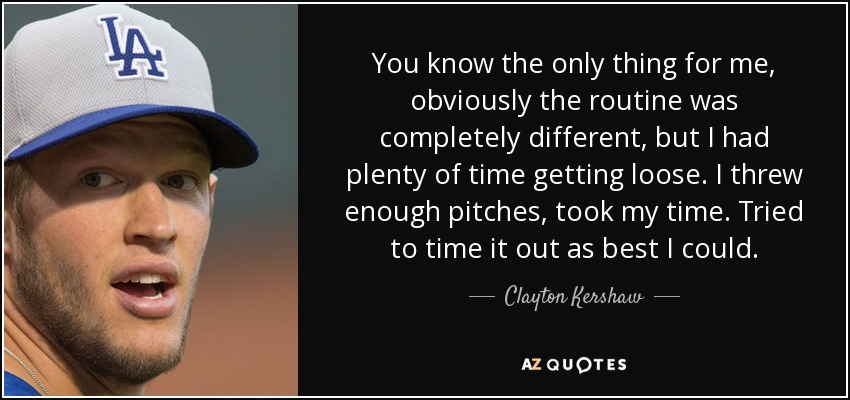 You know the only thing for me, obviously the routine was completely different, but I had plenty of time getting loose. I threw enough pitches, took my time. Tried to time it out as best I could. - Clayton Kershaw