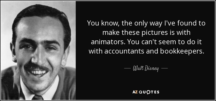 You know, the only way I've found to make these pictures is with animators. You can't seem to do it with accountants and bookkeepers. - Walt Disney