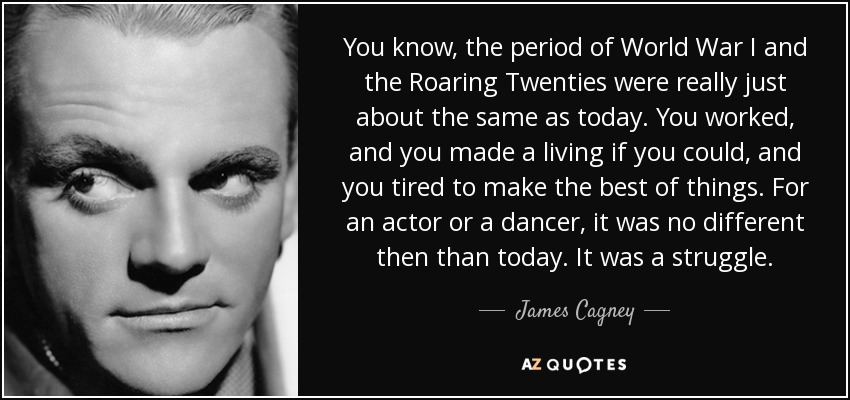 You know, the period of World War I and the Roaring Twenties were really just about the same as today. You worked, and you made a living if you could, and you tired to make the best of things. For an actor or a dancer, it was no different then than today. It was a struggle. - James Cagney