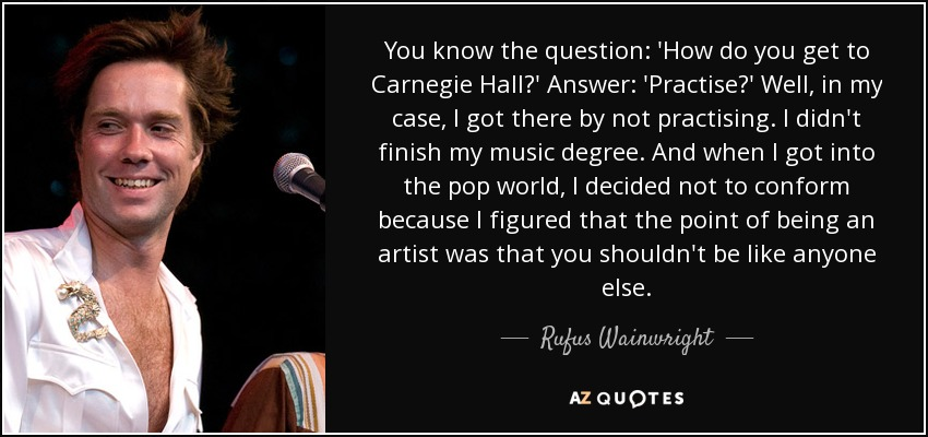 You know the question: 'How do you get to Carnegie Hall?' Answer: 'Practise?' Well, in my case, I got there by not practising. I didn't finish my music degree. And when I got into the pop world, I decided not to conform because I figured that the point of being an artist was that you shouldn't be like anyone else. - Rufus Wainwright