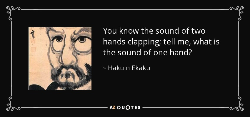 You know the sound of two hands clapping; tell me, what is the sound of one hand? - Hakuin Ekaku