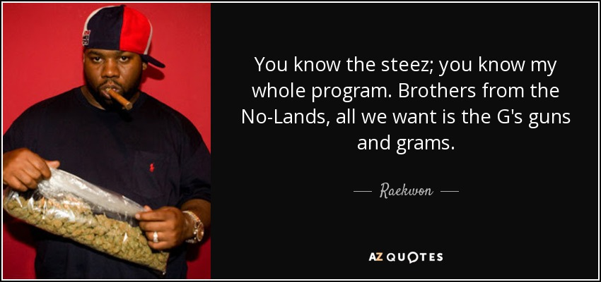 You know the steez; you know my whole program. Brothers from the No-Lands, all we want is the G's guns and grams. - Raekwon