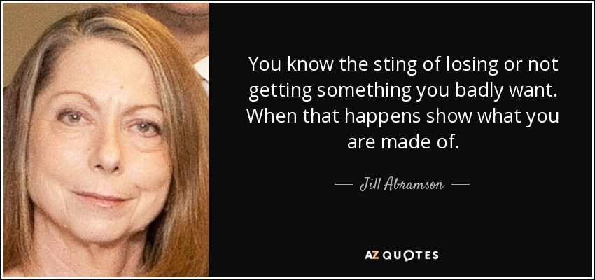 You know the sting of losing or not getting something you badly want. When that happens show what you are made of. - Jill Abramson