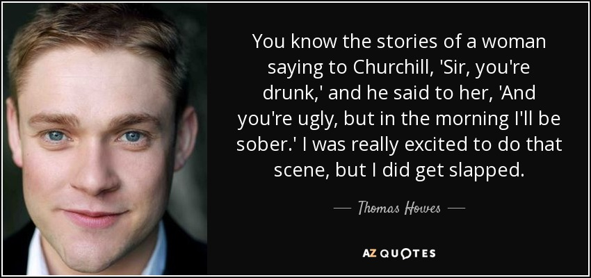 You know the stories of a woman saying to Churchill, 'Sir, you're drunk,' and he said to her, 'And you're ugly, but in the morning I'll be sober.' I was really excited to do that scene, but I did get slapped. - Thomas Howes