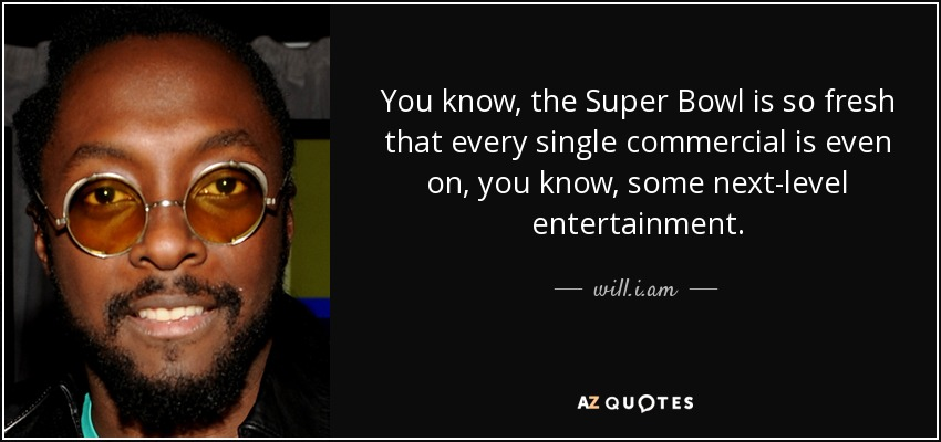 You know, the Super Bowl is so fresh that every single commercial is even on, you know, some next-level entertainment. - will.i.am