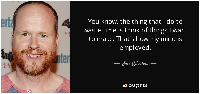 You know, the thing that I do to waste time is think of things I want to make. That's how my mind is employed. - Joss Whedon
