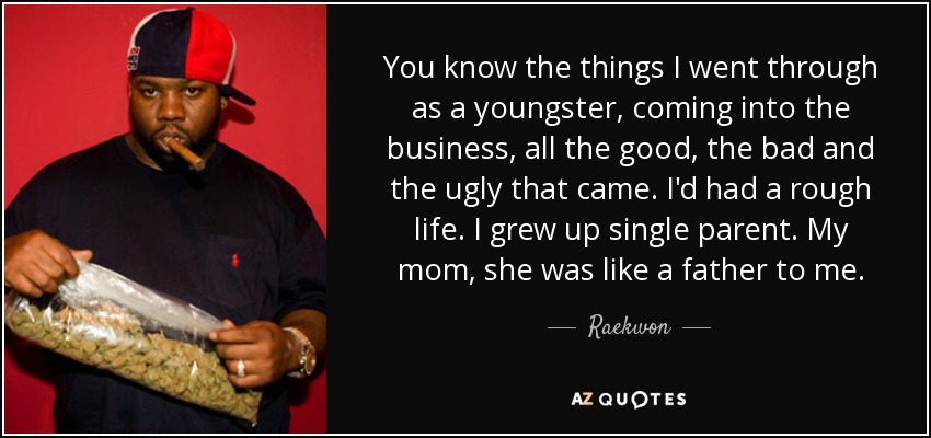 You know the things I went through as a youngster, coming into the business, all the good, the bad and the ugly that came. I'd had a rough life. I grew up single parent. My mom, she was like a father to me. - Raekwon