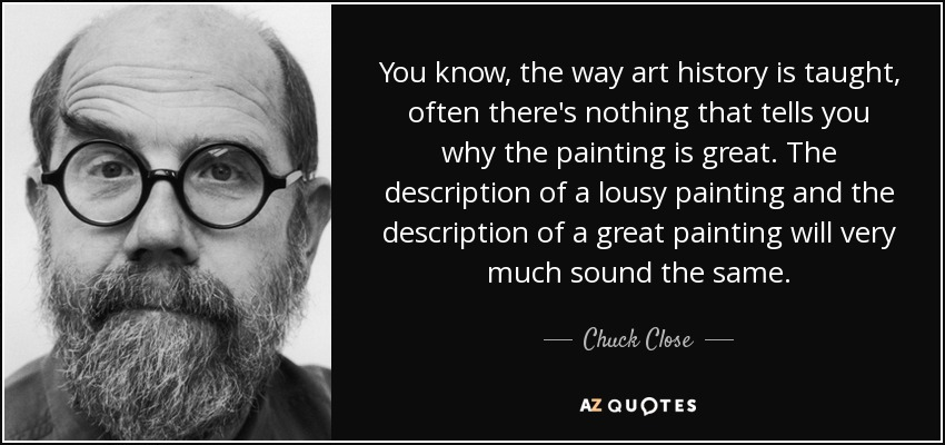You know, the way art history is taught, often there's nothing that tells you why the painting is great. The description of a lousy painting and the description of a great painting will very much sound the same. - Chuck Close