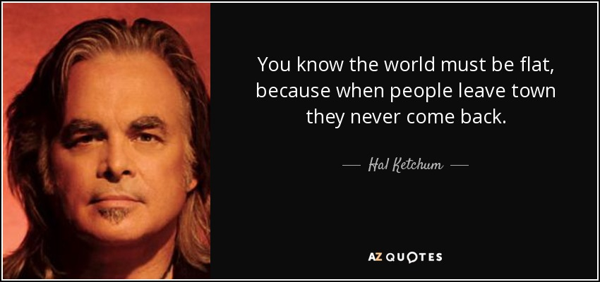You know the world must be flat, because when people leave town they never come back. - Hal Ketchum
