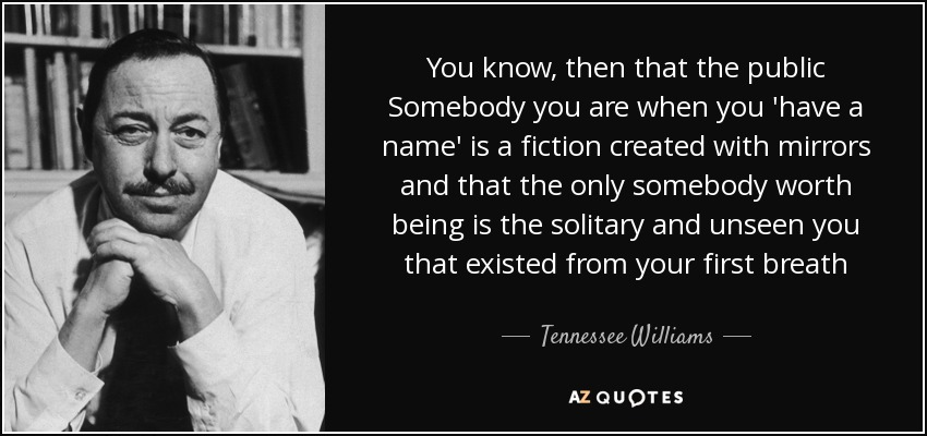 You know, then that the public Somebody you are when you 'have a name' is a fiction created with mirrors and that the only somebody worth being is the solitary and unseen you that existed from your first breath - Tennessee Williams