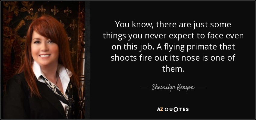 You know, there are just some things you never expect to face even on this job. A flying primate that shoots fire out its nose is one of them. - Sherrilyn Kenyon