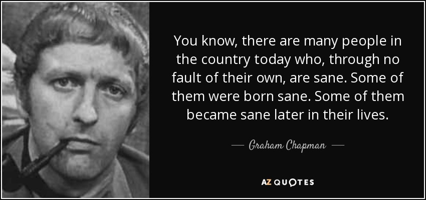 You know, there are many people in the country today who, through no fault of their own, are sane. Some of them were born sane. Some of them became sane later in their lives. - Graham Chapman