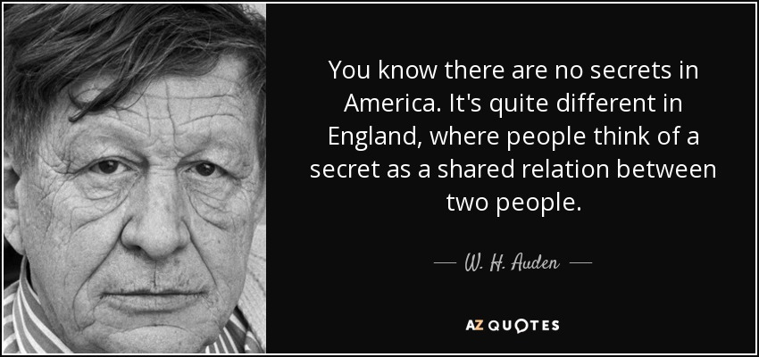 You know there are no secrets in America. It's quite different in England, where people think of a secret as a shared relation between two people. - W. H. Auden