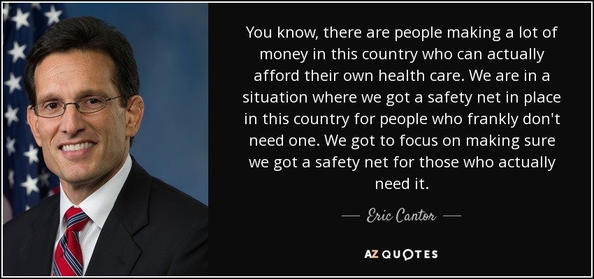 You know, there are people making a lot of money in this country who can actually afford their own health care. We are in a situation where we got a safety net in place in this country for people who frankly don't need one. We got to focus on making sure we got a safety net for those who actually need it. - Eric Cantor