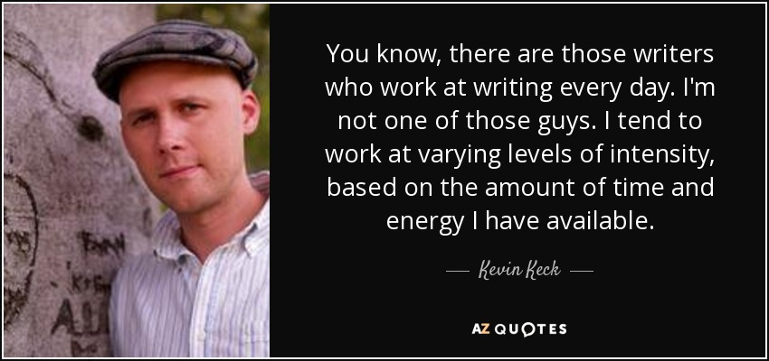 You know, there are those writers who work at writing every day. I'm not one of those guys. I tend to work at varying levels of intensity, based on the amount of time and energy I have available. - Kevin Keck