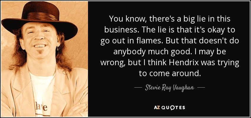 You know, there's a big lie in this business. The lie is that it's okay to go out in flames. But that doesn't do anybody much good. I may be wrong, but I think Hendrix was trying to come around. - Stevie Ray Vaughan
