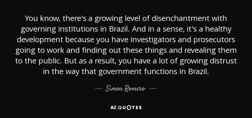 You know, there's a growing level of disenchantment with governing institutions in Brazil. And in a sense, it's a healthy development because you have investigators and prosecutors going to work and finding out these things and revealing them to the public. But as a result, you have a lot of growing distrust in the way that government functions in Brazil. - Simon Romero
