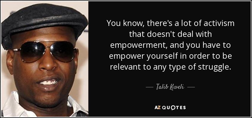 You know, there's a lot of activism that doesn't deal with empowerment, and you have to empower yourself in order to be relevant to any type of struggle. - Talib Kweli