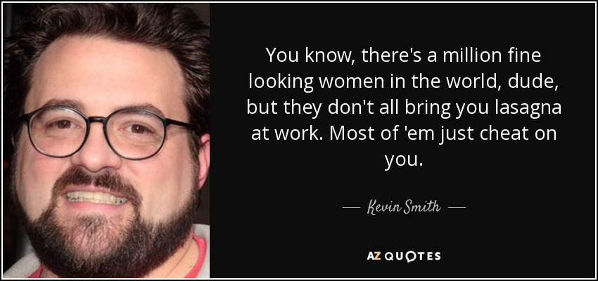 You know, there's a million fine looking women in the world, dude, but they don't all bring you lasagna at work. Most of 'em just cheat on you. - Kevin Smith