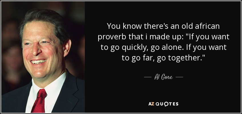You know there's an old african proverb that i made up. if you want to go quickly, go alone. if you want to go far, go together. we need to go far, quickly - Al Gore