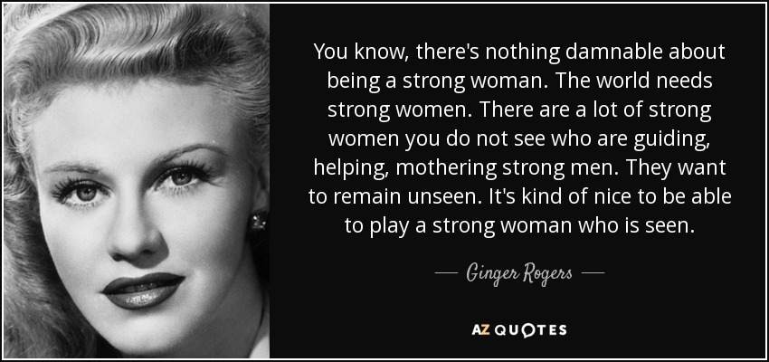 You know, there's nothing damnable about being a strong woman. The world needs strong women. There are a lot of strong women you do not see who are guiding, helping, mothering strong men. They want to remain unseen. It's kind of nice to be able to play a strong woman who is seen. - Ginger Rogers