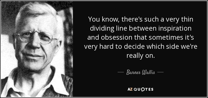 You know, there's such a very thin dividing line between inspiration and obsession that sometimes it's very hard to decide which side we're really on. - Barnes Wallis