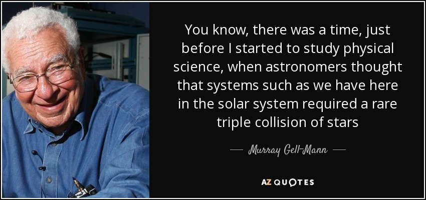 You know, there was a time, just before I started to study physical science, when astronomers thought that systems such as we have here in the solar system required a rare triple collision of stars - Murray Gell-Mann