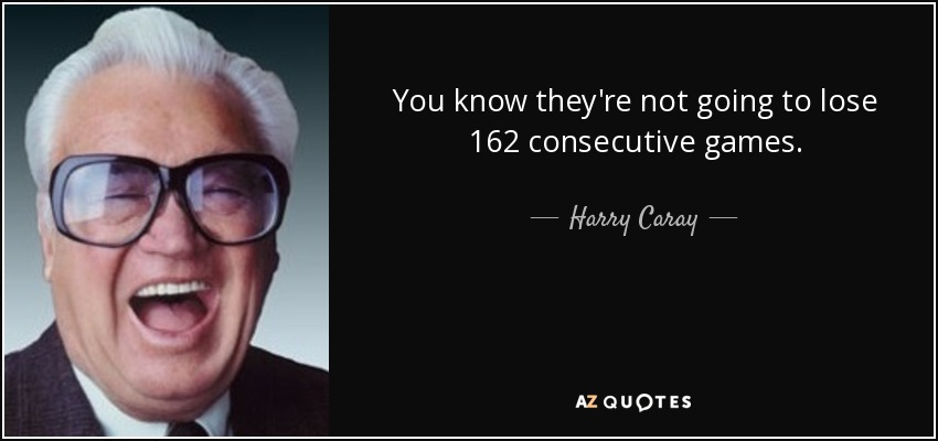 You know they're not going to lose 162 consecutive games. - Harry Caray