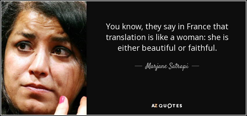 You know, they say in France that translation is like a woman: she is either beautiful or faithful. - Marjane Satrapi
