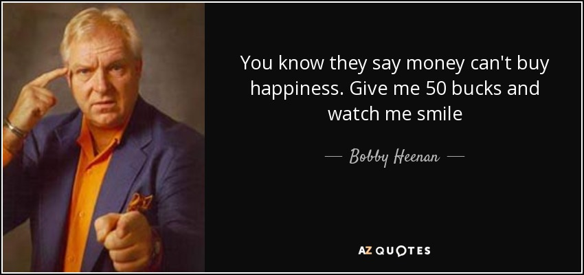 You know they say money can't buy happiness. Give me 50 bucks and watch me smile - Bobby Heenan